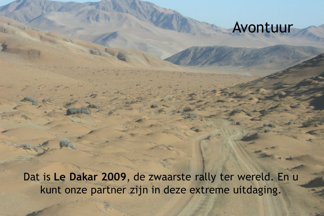 Avontuur Dat is Le Dakar 2009, de zwaarste rally ter wereld. En u kunt onze partner zijn in deze extreme uitdaging.