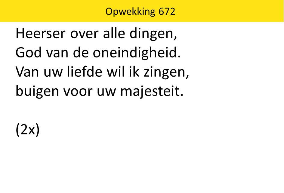 Heerser over alle dingen, God van de oneindigheid. Van uw liefde wil ik zingen, buigen voor uw majesteit. (2x) Opwekking 672