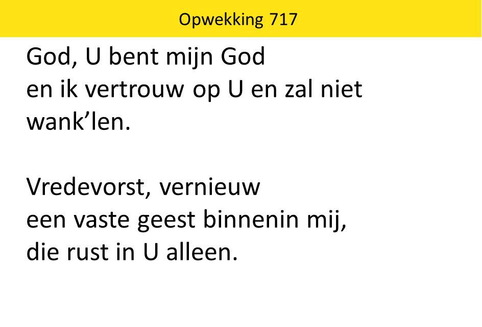 God, U bent mijn God en ik vertrouw op U en zal niet wank'len. Vredevorst, vernieuw een vaste geest binnenin mij, die rust in U alleen. Opwekking 717