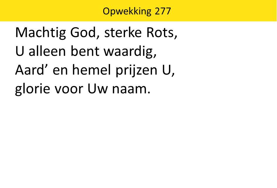 Machtig God, sterke Rots, U alleen bent waardig, Aard' en hemel prijzen U, glorie voor Uw naam. Opwekking 277