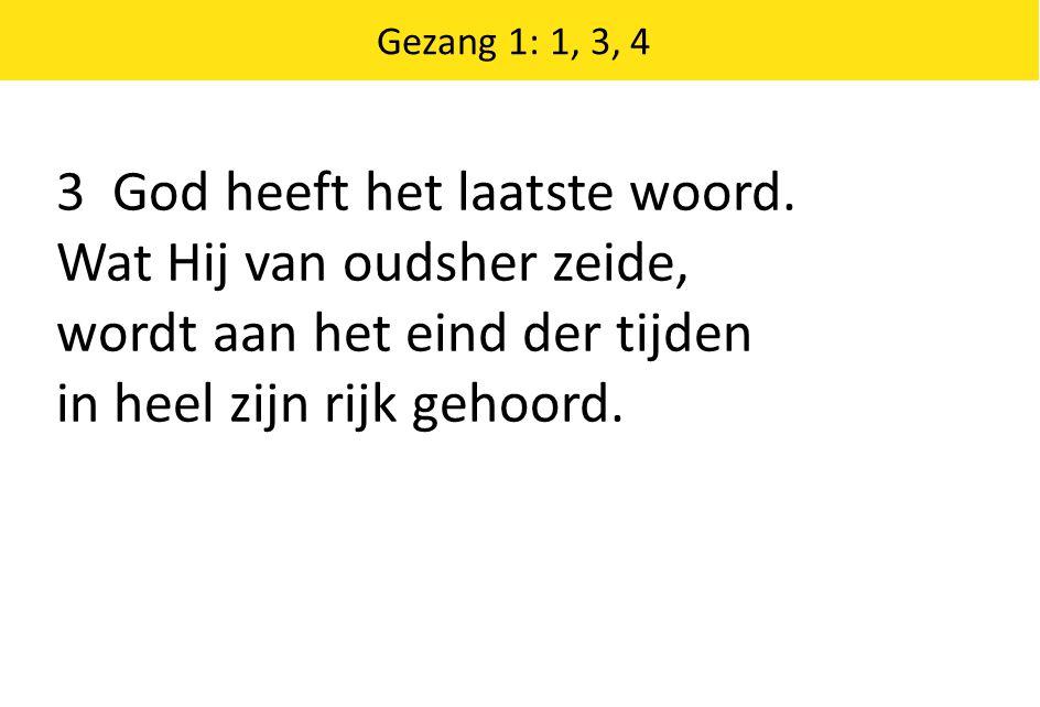 3 God heeft het laatste woord. Wat Hij van oudsher zeide, wordt aan het eind der tijden in heel zijn rijk gehoord. Gezang 1: 1, 3, 4