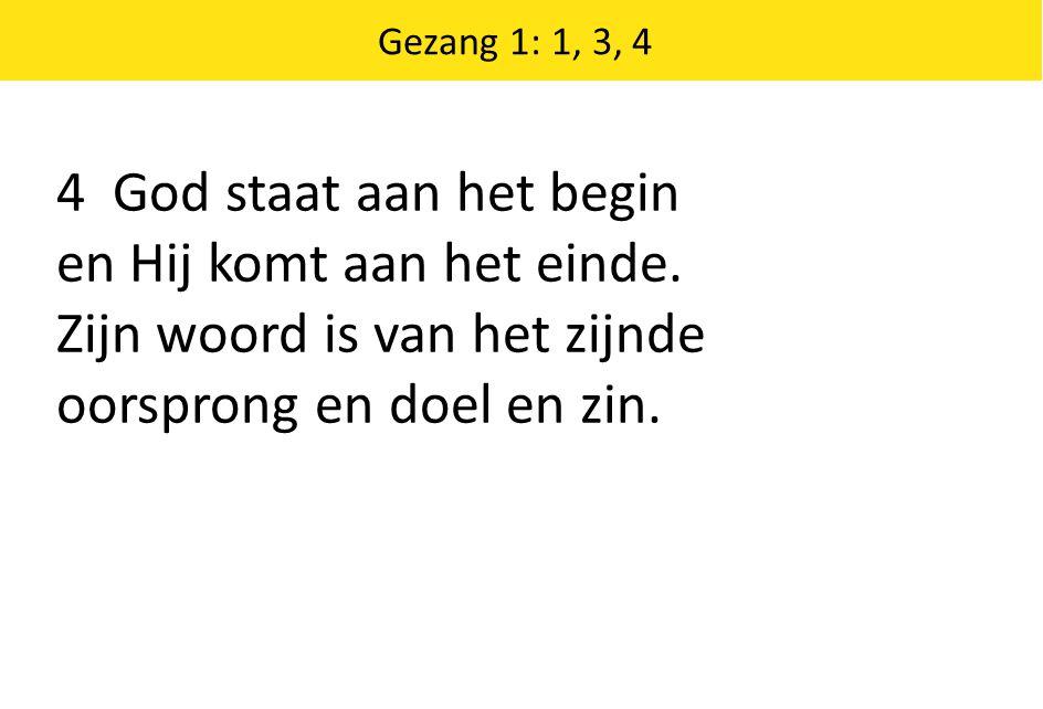 4 God staat aan het begin en Hij komt aan het einde. Zijn woord is van het zijnde oorsprong en doel en zin. Gezang 1: 1, 3, 4