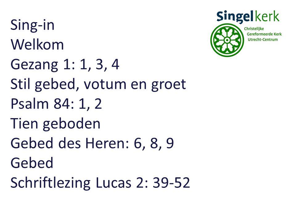 Sing-in Welkom Gezang 1: 1, 3, 4 Stil gebed, votum en groet Psalm 84: 1, 2 Tien geboden Gebed des Heren: 6, 8, 9 Gebed Schriftlezing Lucas 2: 39-52