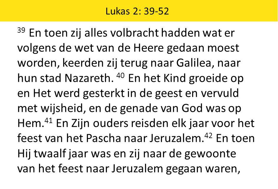 Lukas 2: 39-52 39 En toen zij alles volbracht hadden wat er volgens de wet van de Heere gedaan moest worden, keerden zij terug naar Galilea, naar hun