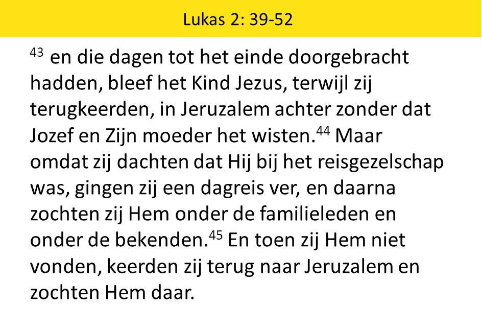 Lukas 2: 39-52 43 en die dagen tot het einde doorgebracht hadden, bleef het Kind Jezus, terwijl zij terugkeerden, in Jeruzalem achter zonder dat Jozef
