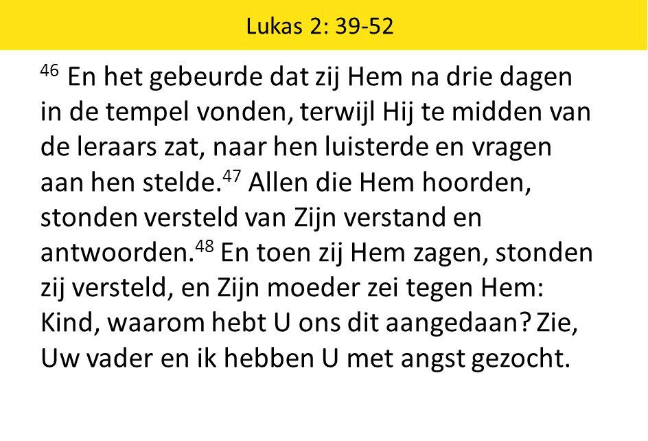 Lukas 2: 39-52 46 En het gebeurde dat zij Hem na drie dagen in de tempel vonden, terwijl Hij te midden van de leraars zat, naar hen luisterde en vrage