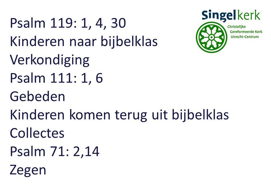 Psalm 119: 1, 4, 30 Kinderen naar bijbelklas Verkondiging Psalm 111: 1, 6 Gebeden Kinderen komen terug uit bijbelklas Collectes Psalm 71: 2,14 Zegen
