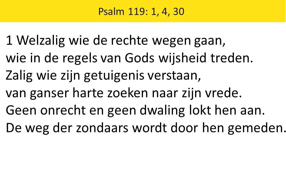 Psalm 119: 1, 4, 30 1 Welzalig wie de rechte wegen gaan, wie in de regels van Gods wijsheid treden. Zalig wie zijn getuigenis verstaan, van ganser har