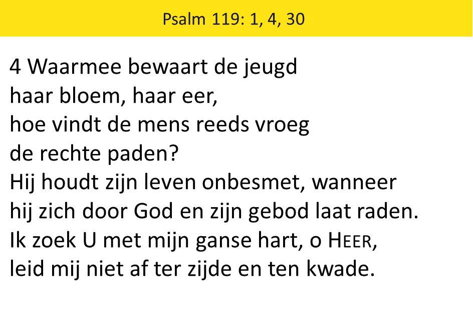 Psalm 119: 1, 4, 30 4 Waarmee bewaart de jeugd haar bloem, haar eer, hoe vindt de mens reeds vroeg de rechte paden? Hij houdt zijn leven onbesmet, wan