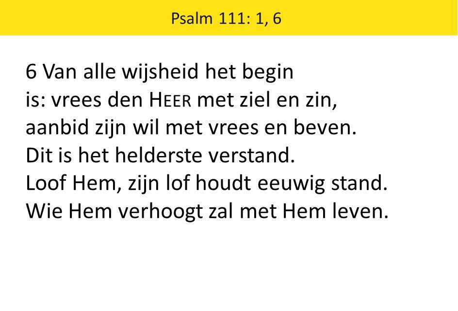 Psalm 111: 1, 6 6 Van alle wijsheid het begin is: vrees den H EER met ziel en zin, aanbid zijn wil met vrees en beven. Dit is het helderste verstand.