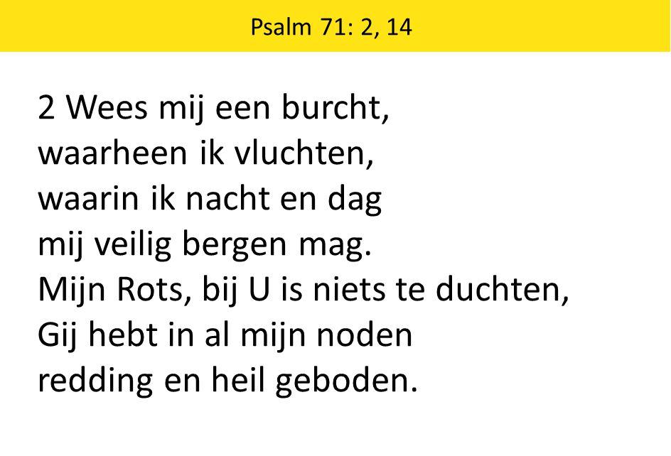Psalm 71: 2, 14 2 Wees mij een burcht, waarheen ik vluchten, waarin ik nacht en dag mij veilig bergen mag. Mijn Rots, bij U is niets te duchten, Gij h