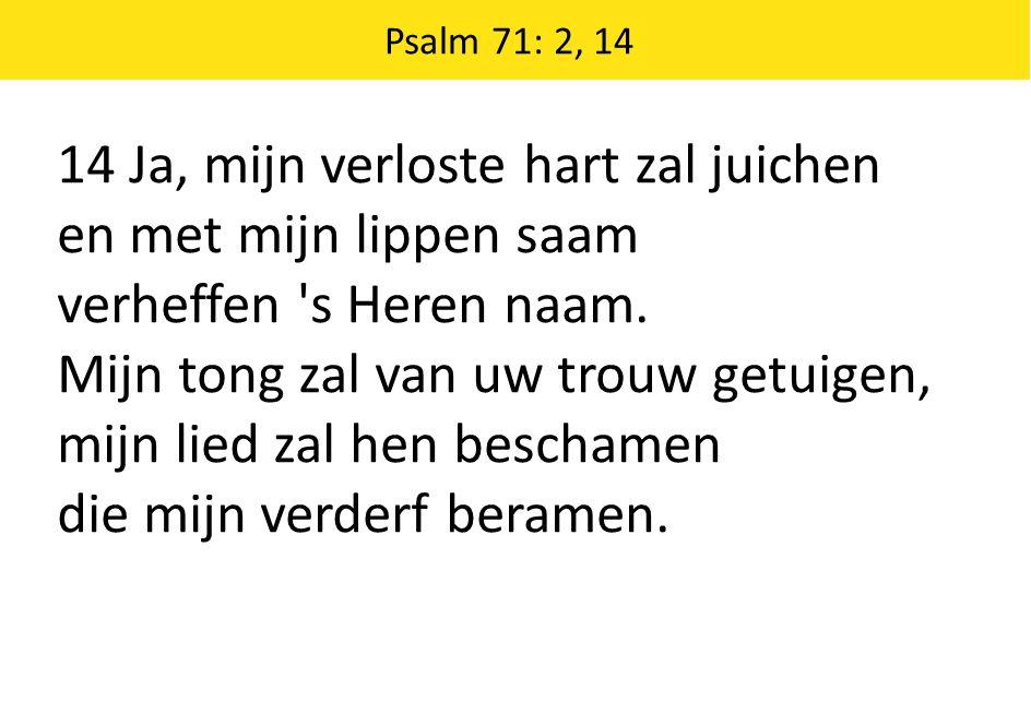 Psalm 71: 2, 14 14 Ja, mijn verloste hart zal juichen en met mijn lippen saam verheffen 's Heren naam. Mijn tong zal van uw trouw getuigen, mijn lied