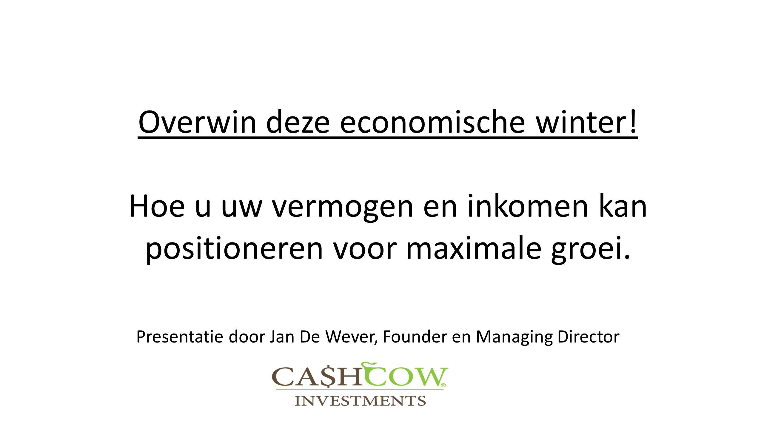 Overwin deze economische winter! Hoe u uw vermogen en inkomen kan positioneren voor maximale groei. Presentatie door Jan De Wever, Founder en Managing