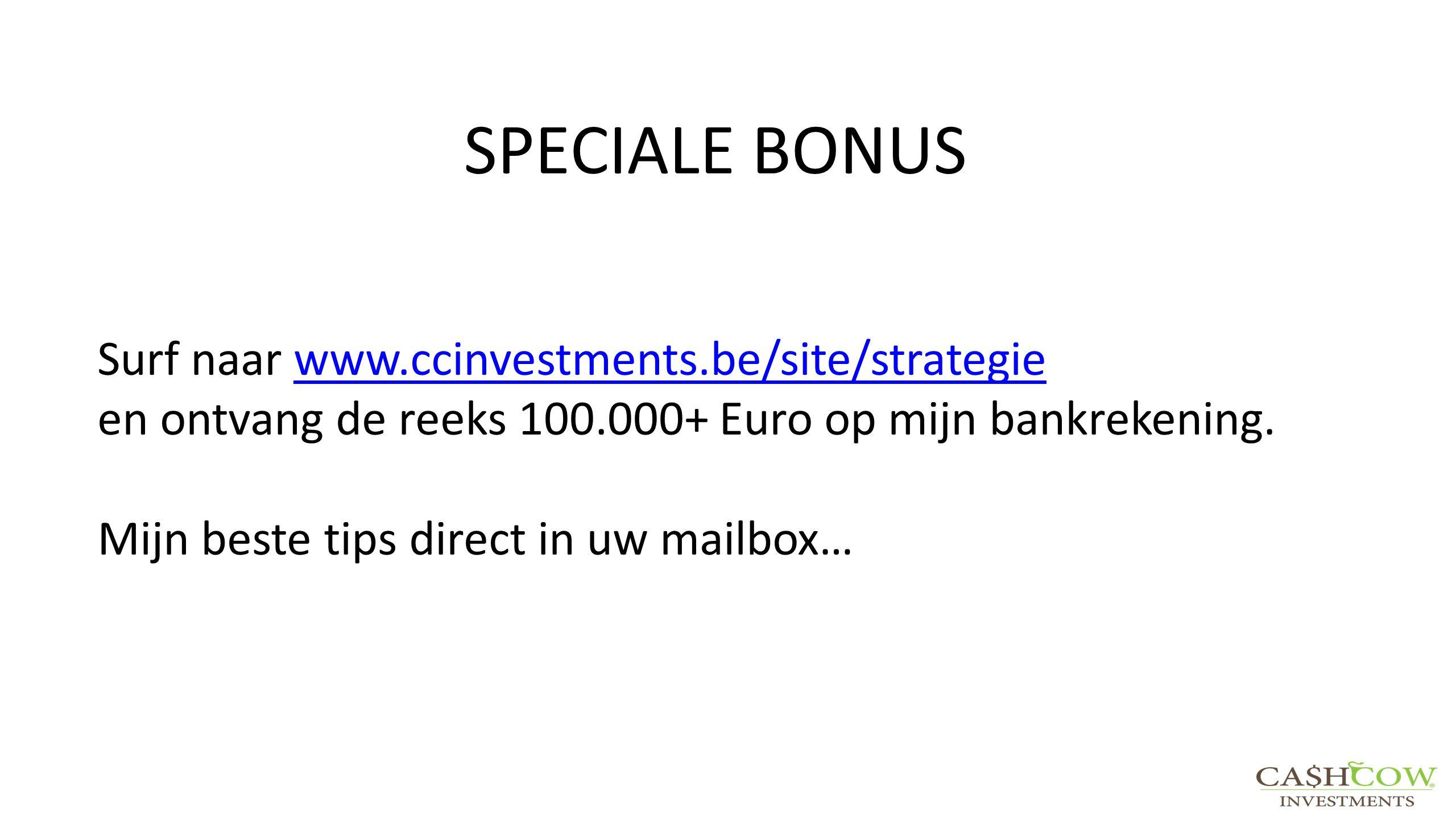 SPECIALE BONUS Surf naar www.ccinvestments.be/site/strategiewww.ccinvestments.be/site/strategie en ontvang de reeks 100.000+ Euro op mijn bankrekening.