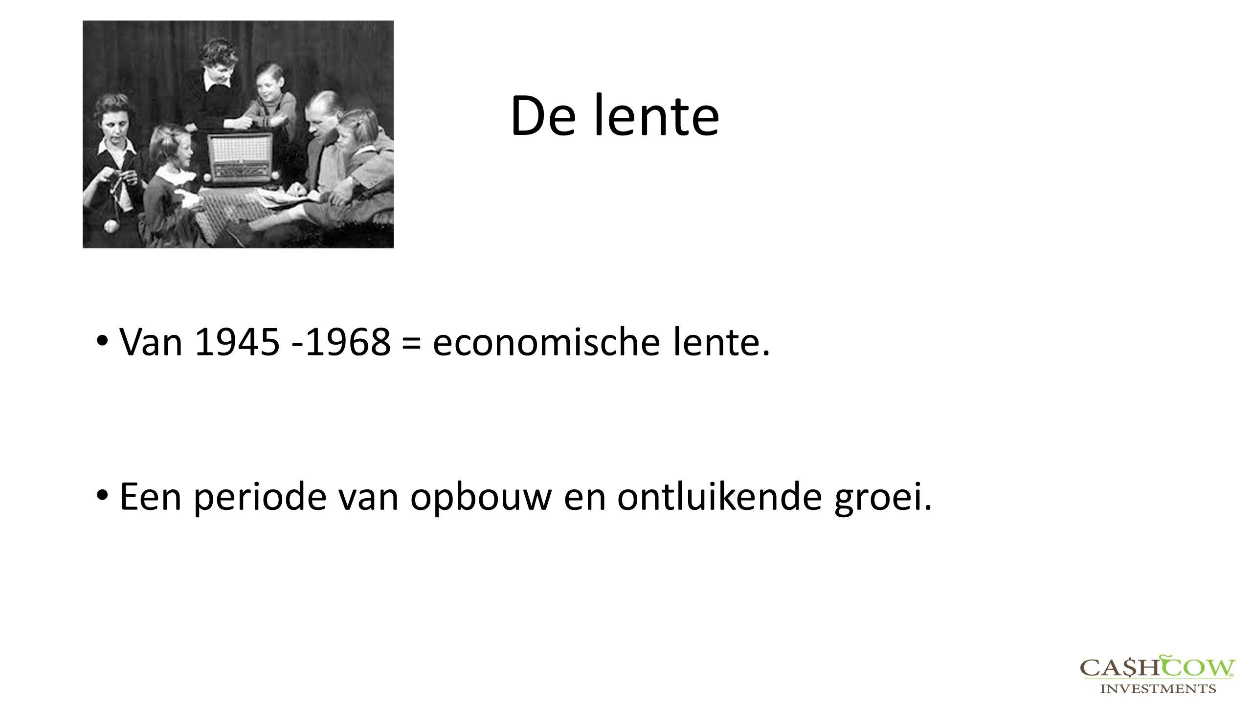 De lente Van 1945 -1968 = economische lente. Een periode van opbouw en ontluikende groei.