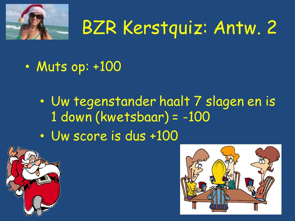 BZR Kerstquiz: Antw. 2 Muts op: +100 Uw tegenstander haalt 7 slagen en is 1 down (kwetsbaar) = -100 Uw score is dus +100