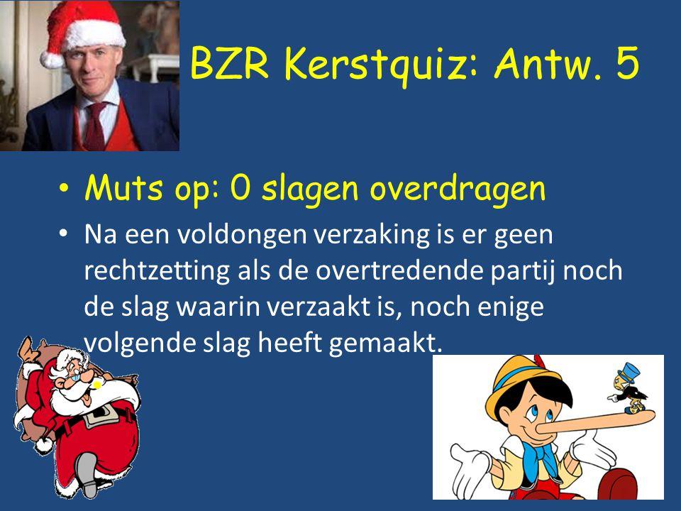 BZR Kerstquiz: Antw. 5 Muts op: 0 slagen overdragen Na een voldongen verzaking is er geen rechtzetting als de overtredende partij noch de slag waarin