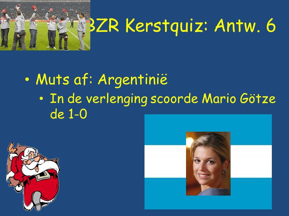 BZR Kerstquiz: Antw. 6 Muts af: Argentinië In de verlenging scoorde Mario Götze de 1-0