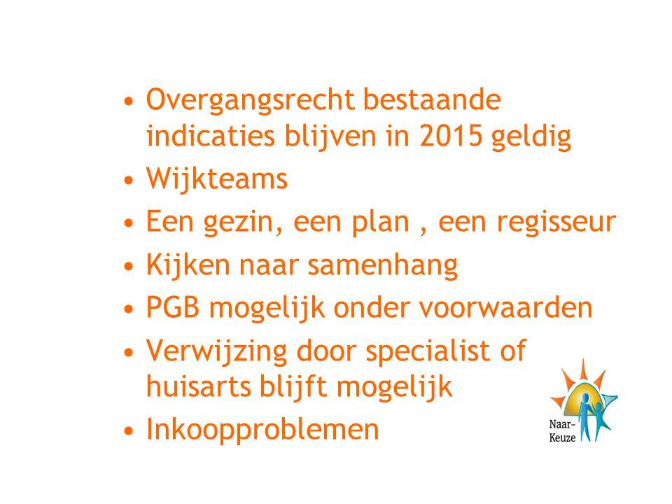 Overgangsrecht bestaande indicaties blijven in 2015 geldig Wijkteams Een gezin, een plan, een regisseur Kijken naar samenhang PGB mogelijk onder voorw
