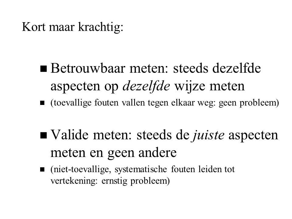 Kort maar krachtig: n Betrouwbaar meten: steeds dezelfde aspecten op dezelfde wijze meten n (toevallige fouten vallen tegen elkaar weg: geen probleem)