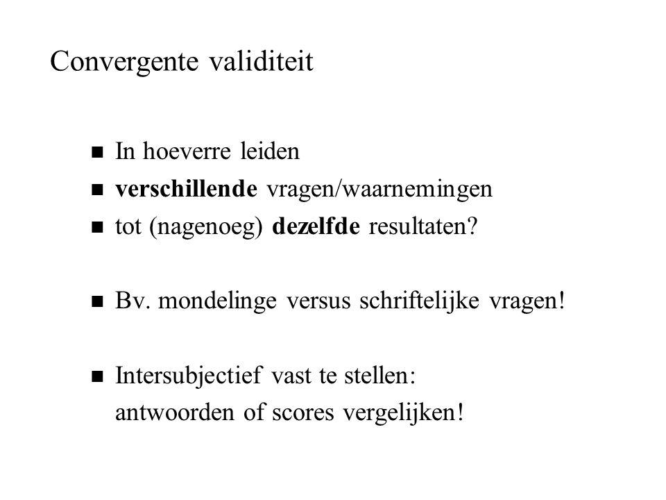 Convergente validiteit n In hoeverre leiden n verschillende vragen/waarnemingen n tot (nagenoeg) dezelfde resultaten? n Bv. mondelinge versus schrifte
