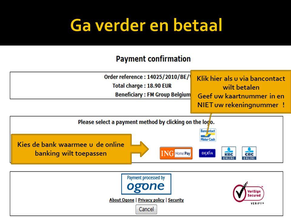* Kies de bank waarmee u de online banking wilt toepassen Klik hier als u via bancontact wilt betalen Geef uw kaartnummer in en NIET uw rekeningnummer