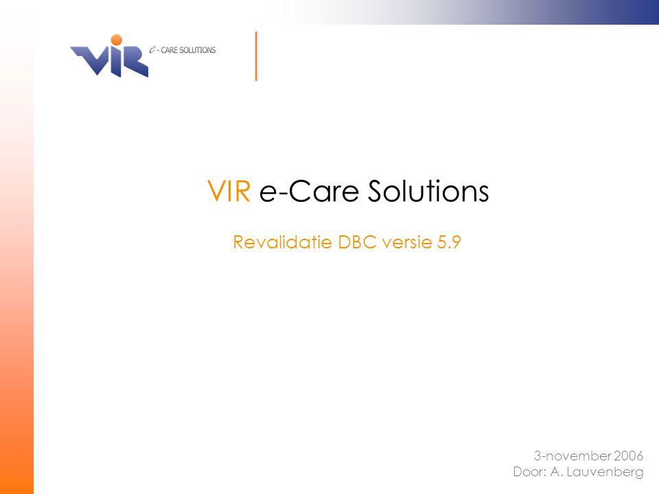 Revalidatie DBC versie 5.9 VIR e-Care Solutions 3-november 2006 Door: A. Lauvenberg