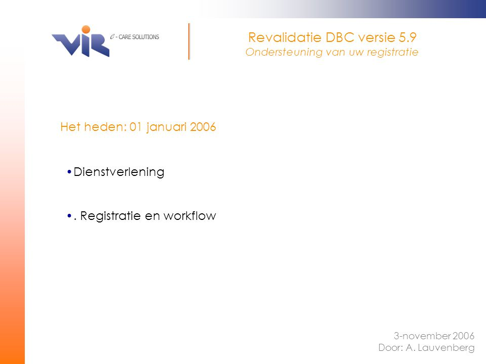 Het heden: 01 januari 2006 Revalidatie DBC versie 5.9 Ondersteuning van uw registratie 3-november 2006 Door: A. Lauvenberg Dienstverlening. Registrati
