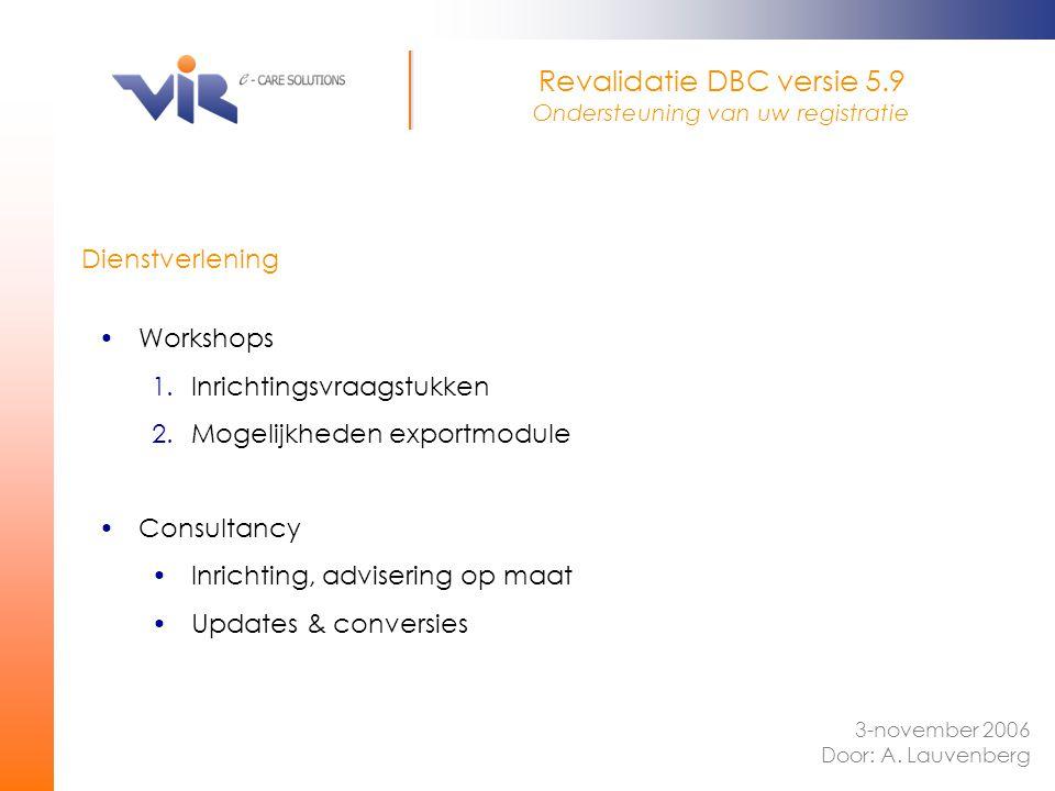 Dienstverlening 3-november 2006 Door: A. Lauvenberg Revalidatie DBC versie 5.9 Ondersteuning van uw registratie Workshops 1.Inrichtingsvraagstukken 2.