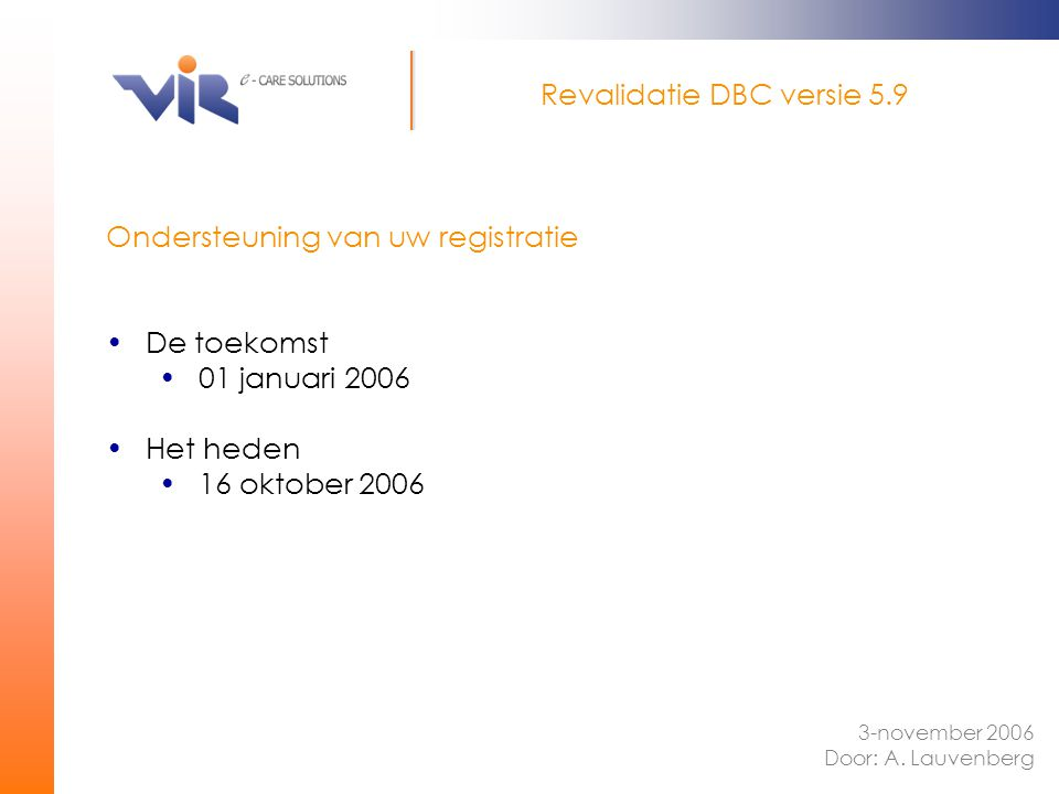 Ondersteuning van uw registratie De toekomst 01 januari 2006 Het heden 16 oktober 2006 Revalidatie DBC versie 5.9 3-november 2006 Door: A. Lauvenberg