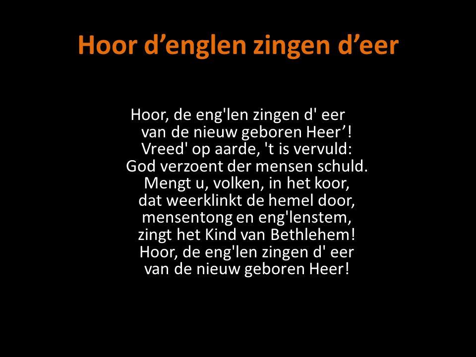 Hoor d'englen zingen d'eer Hoor, de eng len zingen d eer van de nieuw geboren Heer'.