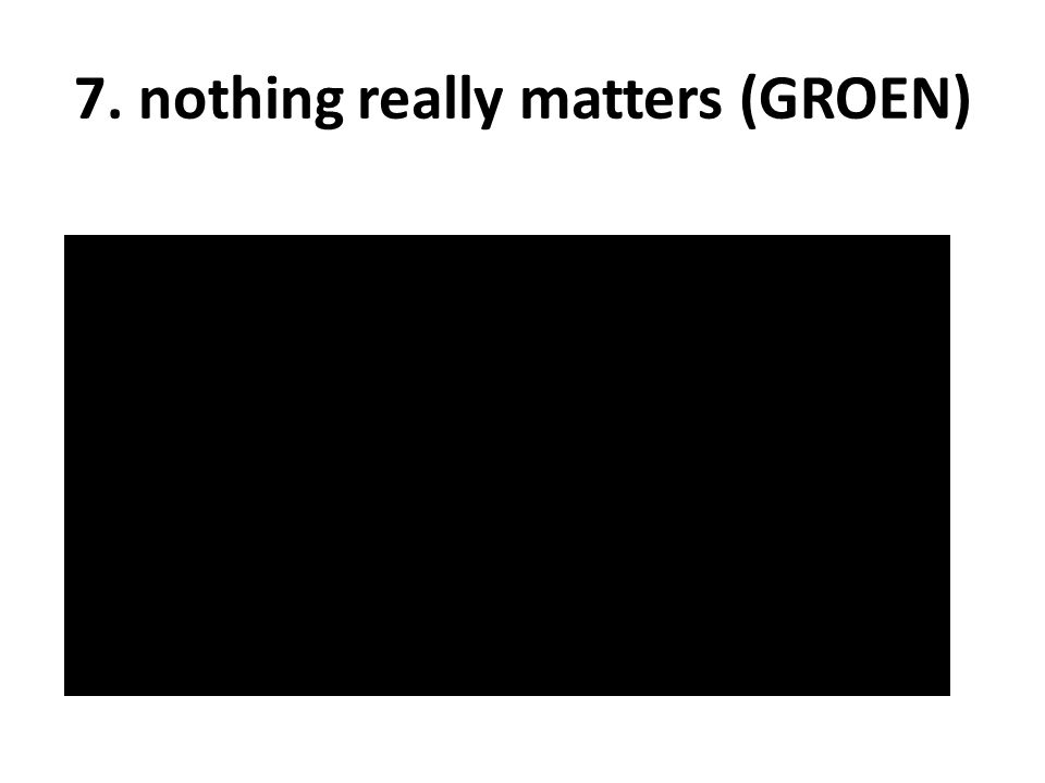 7. nothing really matters (GROEN)