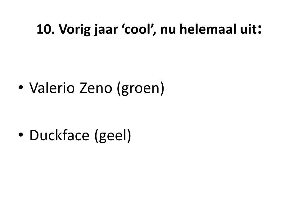 10. Vorig jaar 'cool', nu helemaal uit : Valerio Zeno (groen) Duckface (geel)