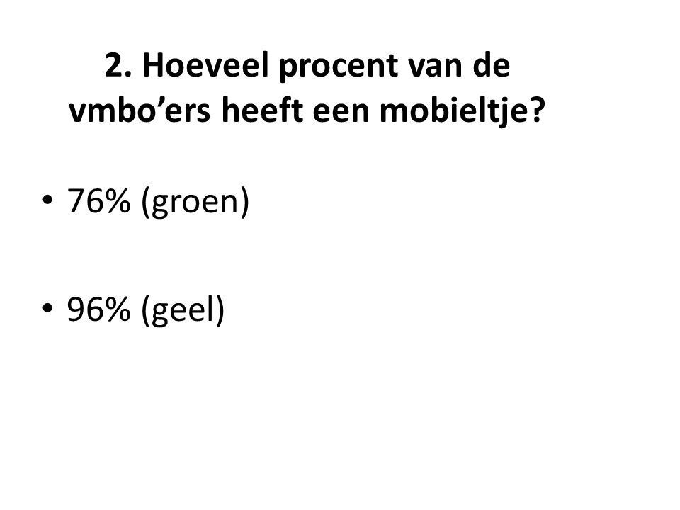2. Hoeveel procent van de vmbo'ers heeft een mobieltje 76% (groen) 96% (geel)