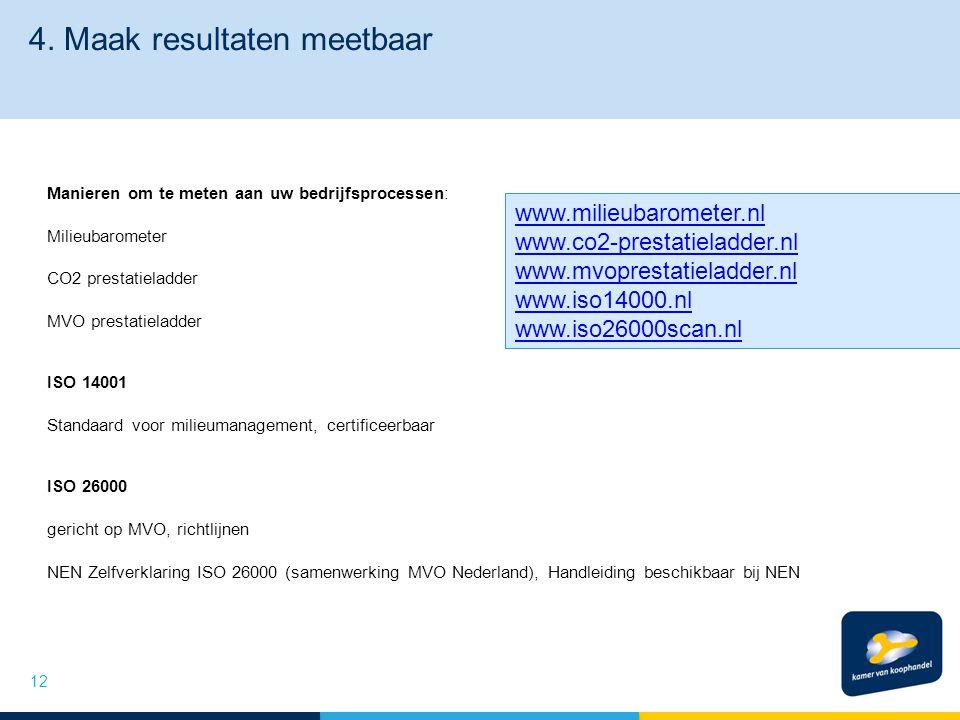 4. Maak resultaten meetbaar Manieren om te meten aan uw bedrijfsprocessen: Milieubarometer CO2 prestatieladder MVO prestatieladder ISO 14001 Standaard