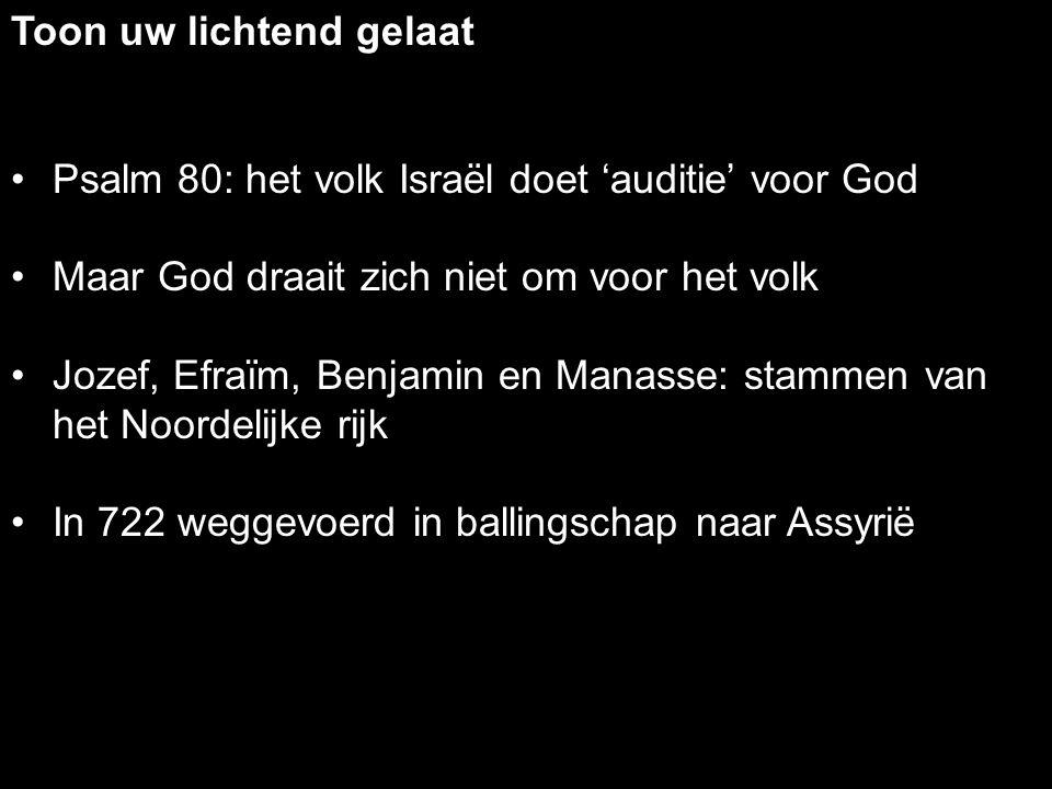 Psalm 80: het volk Israël doet 'auditie' voor God Maar God draait zich niet om voor het volk Jozef, Efraïm, Benjamin en Manasse: stammen van het Noord