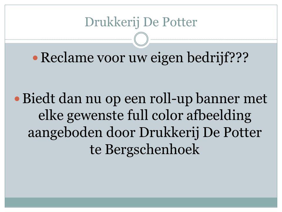 Drukkerij De Potter Reclame voor uw eigen bedrijf??.
