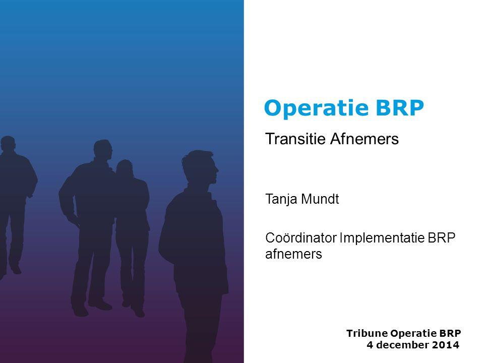 Operatie BRP Transitie Afnemers Tanja Mundt Coördinator Implementatie BRP afnemers Tribune Operatie BRP 4 december 2014