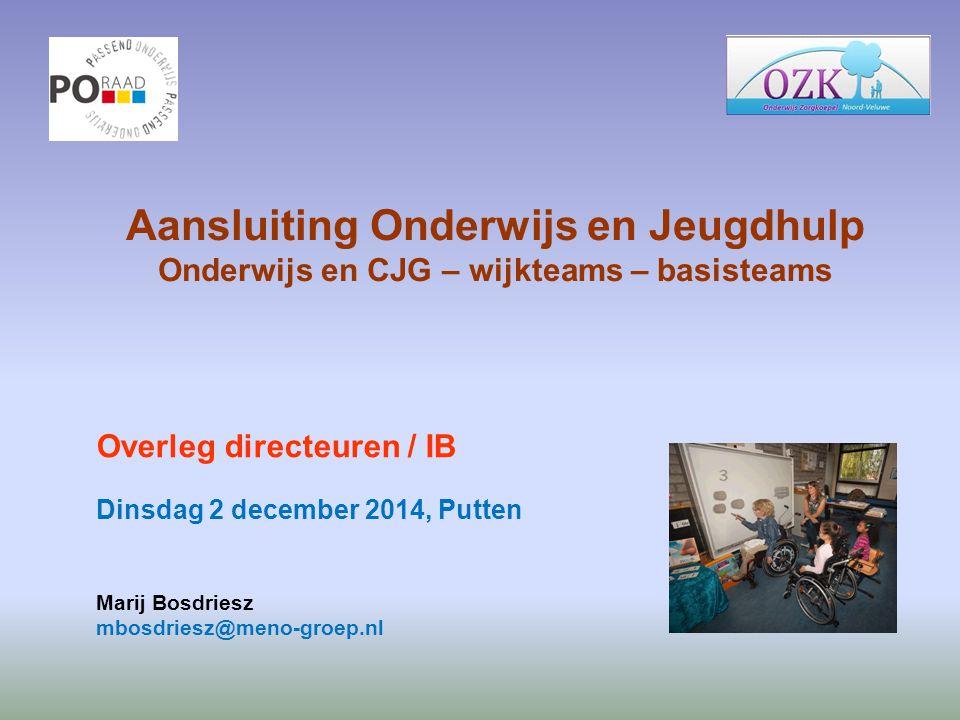 Aansluiting Onderwijs en Jeugdhulp Onderwijs en CJG – wijkteams – basisteams Overleg directeuren / IB Dinsdag 2 december 2014, Putten Marij Bosdriesz