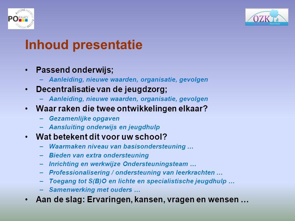 Inhoud presentatie Passend onderwijs; –Aanleiding, nieuwe waarden, organisatie, gevolgen Decentralisatie van de jeugdzorg; –Aanleiding, nieuwe waarden
