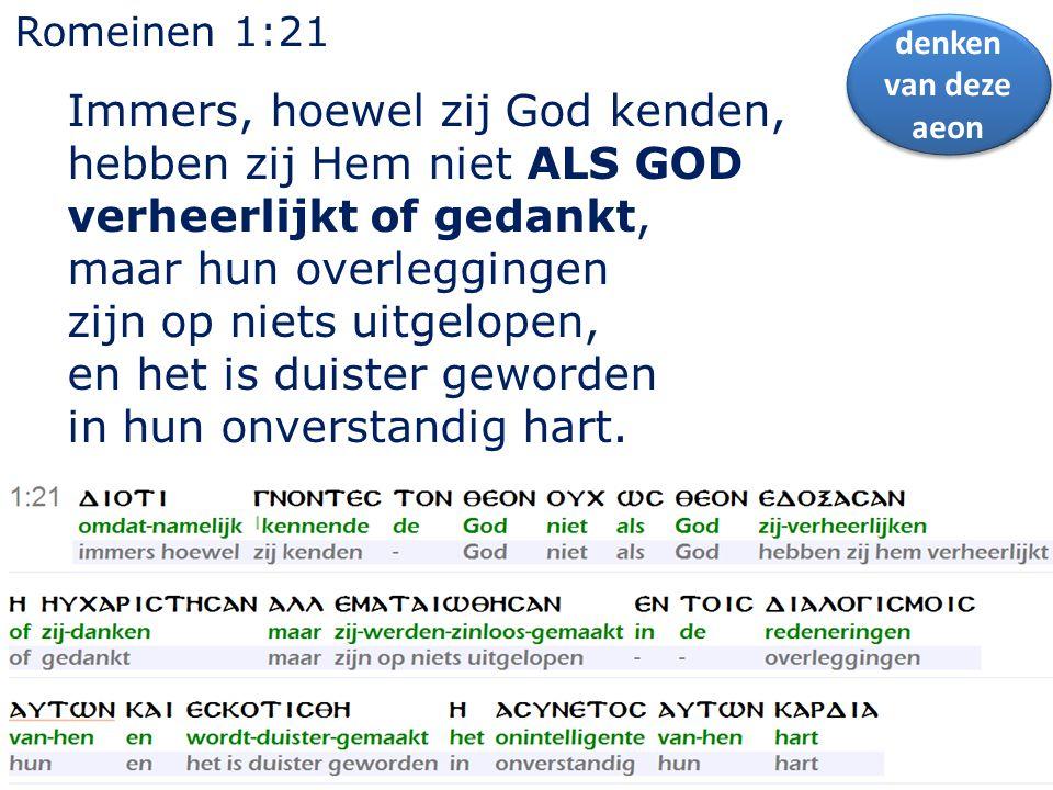 Romeinen 1:21 Immers, hoewel zij God kenden, hebben zij Hem niet ALS GOD verheerlijkt of gedankt, maar hun overleggingen zijn op niets uitgelopen, en het is duister geworden in hun onverstandig hart.