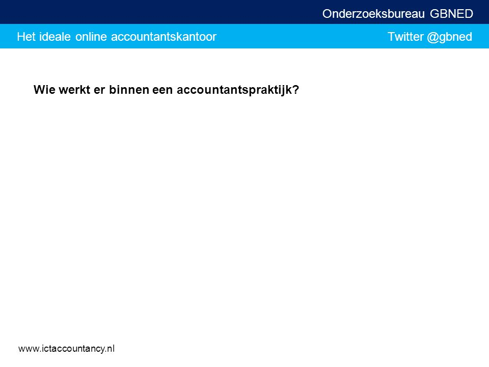 Het ideale online accountantskantoor Twitter @gbned Onderzoeksbureau GBNED www.ictaccountancy.nl Wie werkt er binnen een accountantspraktijk?