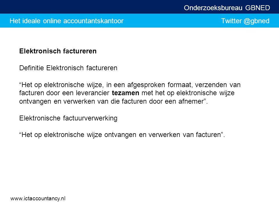 Het ideale online accountantskantoor Twitter @gbned Onderzoeksbureau GBNED www.ictaccountancy.nl Elektronisch factureren Definitie Elektronisch factur