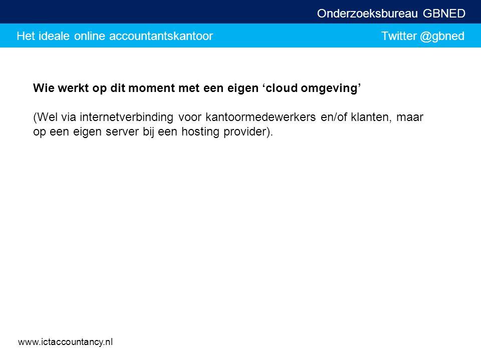 Het ideale online accountantskantoor Twitter @gbned Onderzoeksbureau GBNED www.ictaccountancy.nl Wie werkt op dit moment met een eigen 'cloud omgeving