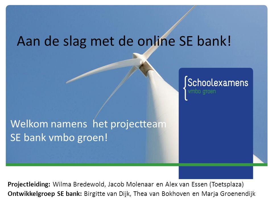 Aan de slag met de online SE bank! Welkom namens het projectteam SE bank vmbo groen! Projectleiding: Wilma Bredewold, Jacob Molenaar en Alex van Essen