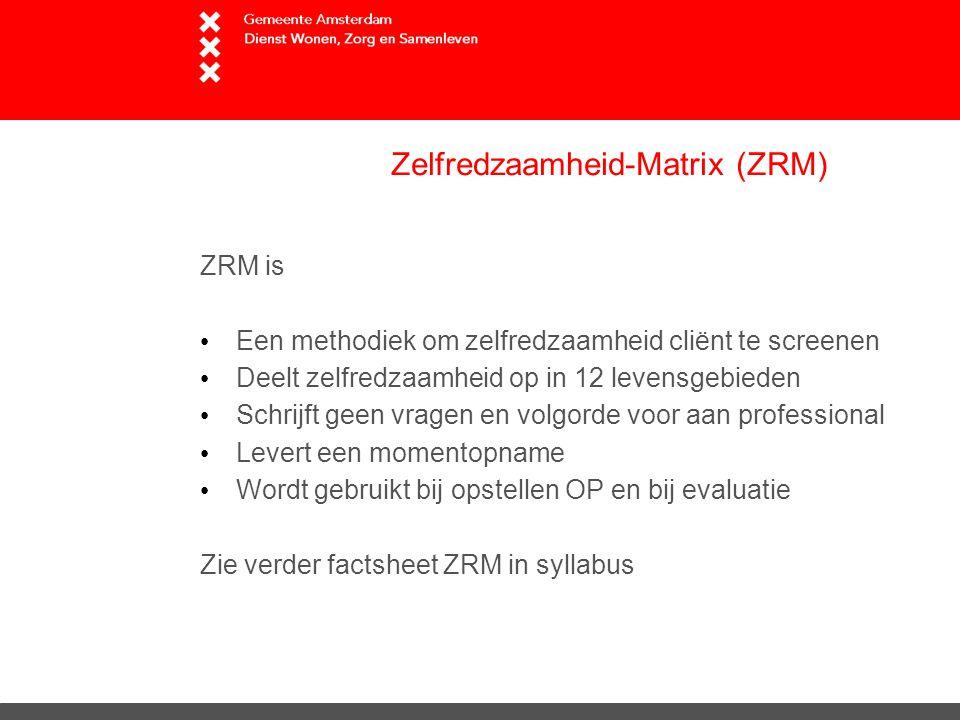 Zelfredzaamheid-Matrix (ZRM) ZRM is Een methodiek om zelfredzaamheid cliënt te screenen Deelt zelfredzaamheid op in 12 levensgebieden Schrijft geen vragen en volgorde voor aan professional Levert een momentopname Wordt gebruikt bij opstellen OP en bij evaluatie Zie verder factsheet ZRM in syllabus