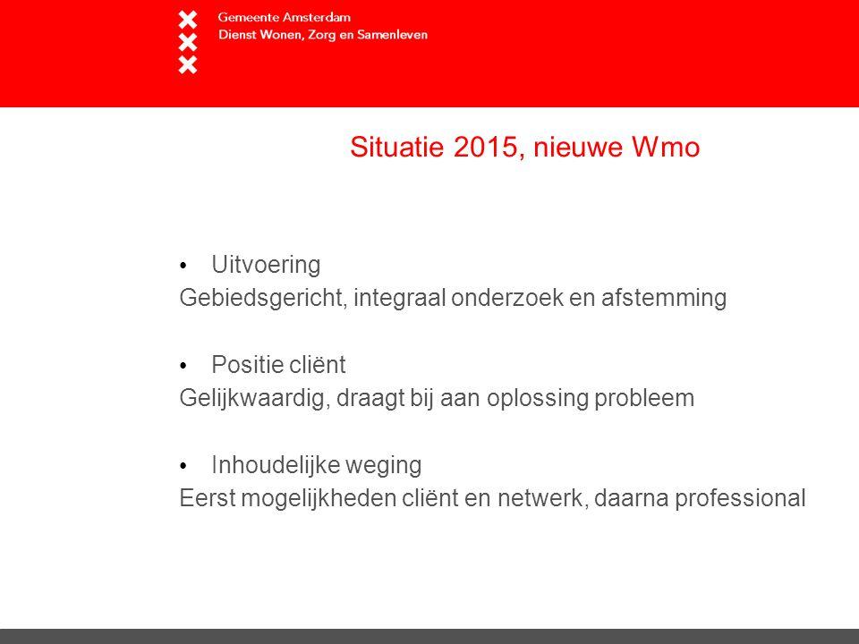 Situatie 2015, nieuwe Wmo Uitvoering Gebiedsgericht, integraal onderzoek en afstemming Positie cliënt Gelijkwaardig, draagt bij aan oplossing probleem Inhoudelijke weging Eerst mogelijkheden cliënt en netwerk, daarna professional