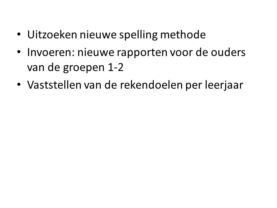 Uitzoeken nieuwe spelling methode Invoeren: nieuwe rapporten voor de ouders van de groepen 1-2 Vaststellen van de rekendoelen per leerjaar