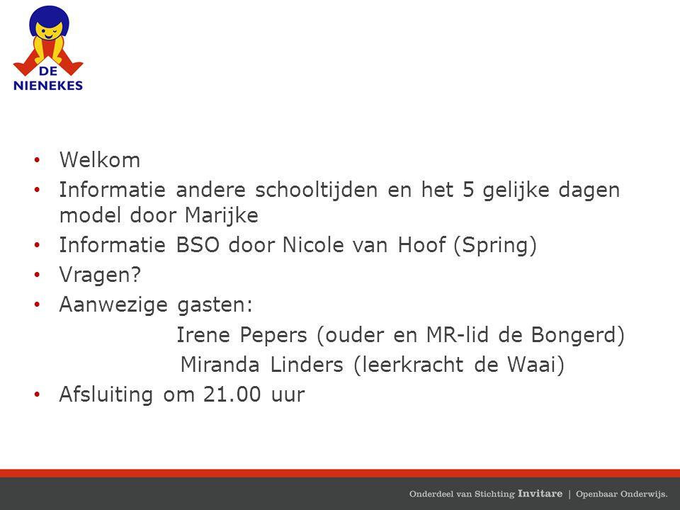 Welkom Informatie andere schooltijden en het 5 gelijke dagen model door Marijke Informatie BSO door Nicole van Hoof (Spring) Vragen? Aanwezige gasten: