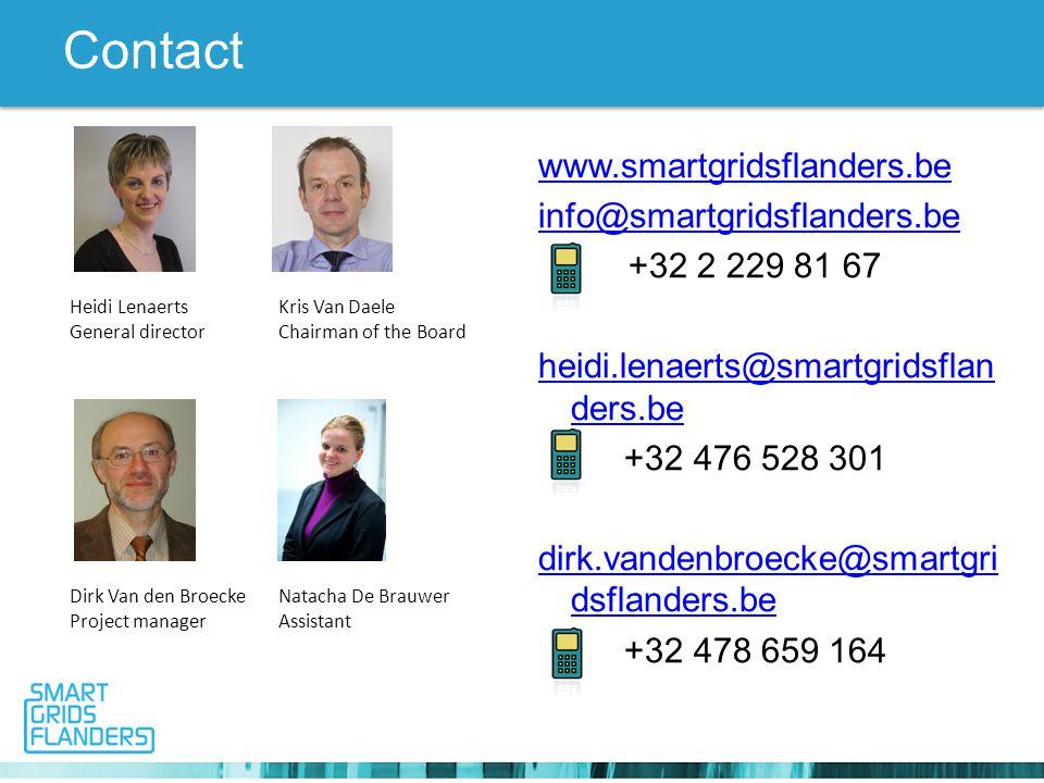 Contact www.smartgridsflanders.be info@smartgridsflanders.be +32 2 229 81 67 heidi.lenaerts@smartgridsflan ders.be +32 476 528 301 dirk.vandenbroecke@smartgri dsflanders.be +32 478 659 164 Heidi LenaertsKris Van Daele General directorChairman of the Board Dirk Van den BroeckeNatacha De Brauwer Project managerAssistant